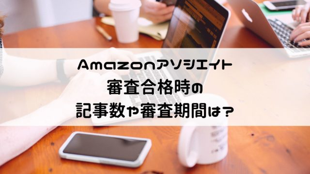 Amazonアソシエイト審査に11回目で合格!合格時の記事数や審査期間は?