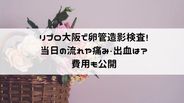 リプロ大阪での子宮卵管造影検査!当日の流れや痛み・出血は?費用も公開