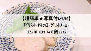 【超簡単】アイリスオーヤマのヨーグルトメーカー IYM-014で鶏ハム★写真付きで作り方をレクチャー